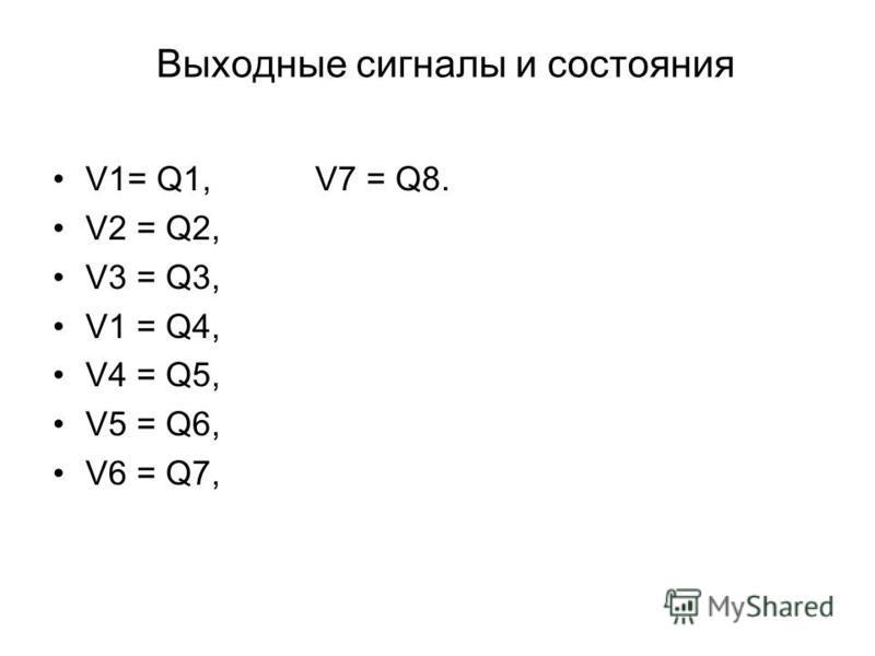 Выходные сигналы и состояния V1= Q1,V7 = Q8. V2 = Q2, V3 = Q3, V1 = Q4, V4 = Q5, V5 = Q6, V6 = Q7,
