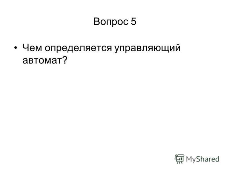 Вопрос 5 Чем определяется управляющий автомат?