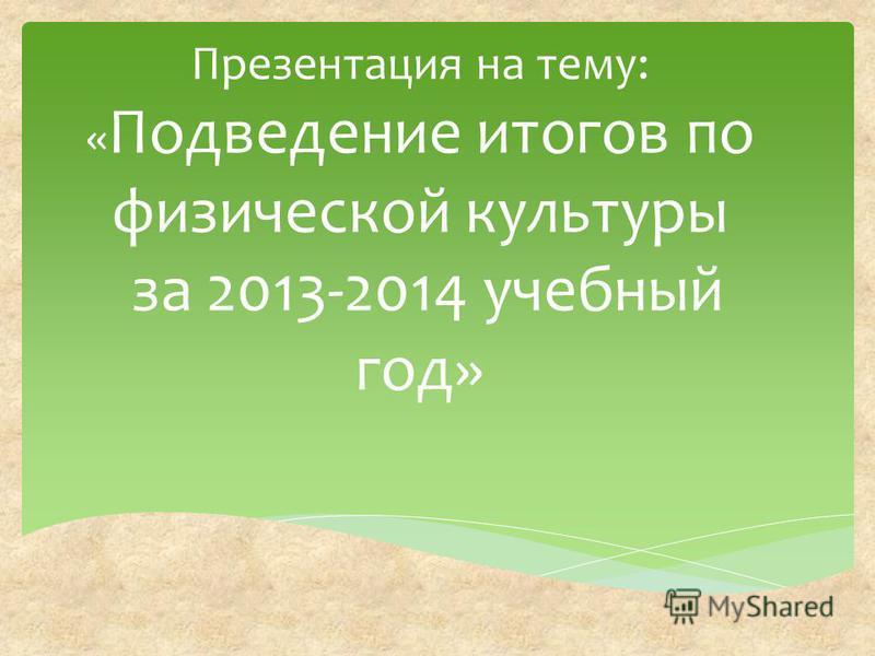 Презентация на тему: « Подведение итогов по физической культуры за 2013-2014 учебный год»