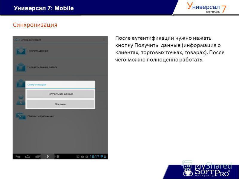Универсал 7: Mobile Синхронизация После аутентификации нужно нажать кнопку Получить данные (информация о клиентах, торговых точках, товарах). После чего можно полноценно работать.