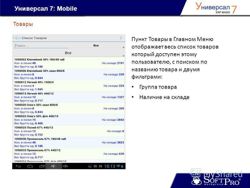 Универсал 7: Mobile Товары Пункт Товары в Главном Меню отображает весь список товаров который доступен этому пользователю, с поиском по названию товара и двумя фильтрами: Группа товара Наличие на складе