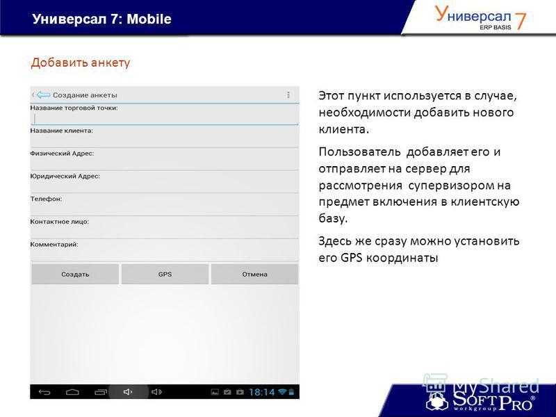 Универсал 7: Mobile Добавить анкету Этот пункт используется в случае, необходимости добавить нового клиента. Пользователь добавляет его и отправляет на сервер для рассмотрения супервизором на предмет включения в клиентскую базу. Здесь же сразу можно