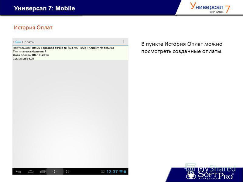 Универсал 7: Mobile История Оплат В пункте История Оплат можно посмотреть созданные оплаты.