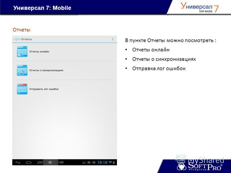 Универсал 7: Mobile Отчеты В пункте Отчеты можно посмотреть : Отчеты онлайн Отчеты о синхронизациях Отправка лог ошибок