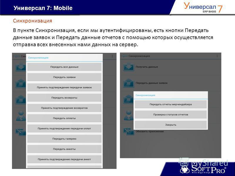 Универсал 7: Mobile Синхронизация В пункте Синхронизация, если мы аутентифицированы, есть кнопки Передать данные заявок и Передать данные отчетов с помощью которых осуществляется отправка всех внесенных нами данных на сервер.