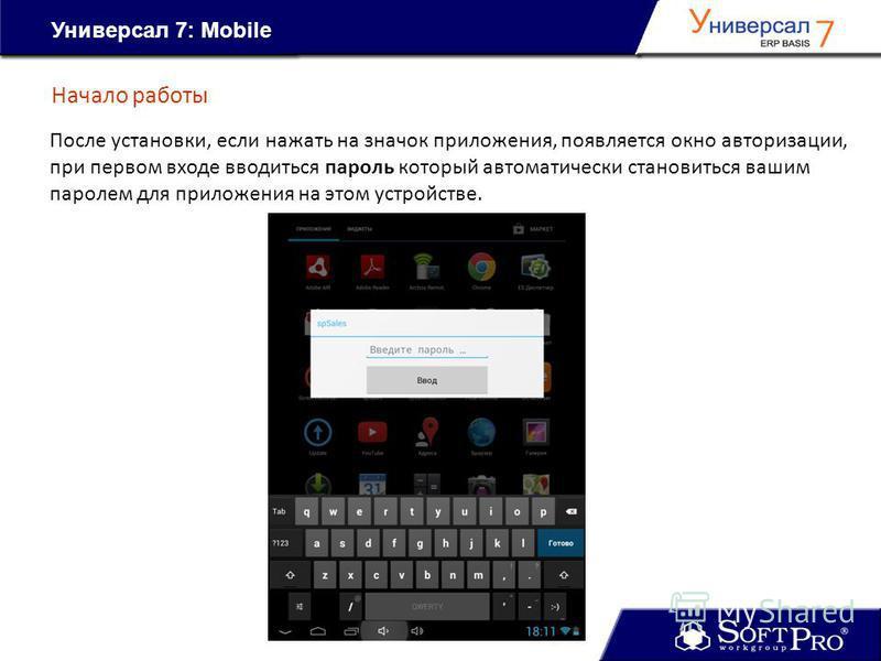 Начало работы Универсал 7: Mobile После установки, если нажать на значок приложения, появляется окно авторизации, при первом входе вводиться пароль который автоматически становиться вашим паролем для приложения на этом устройстве.
