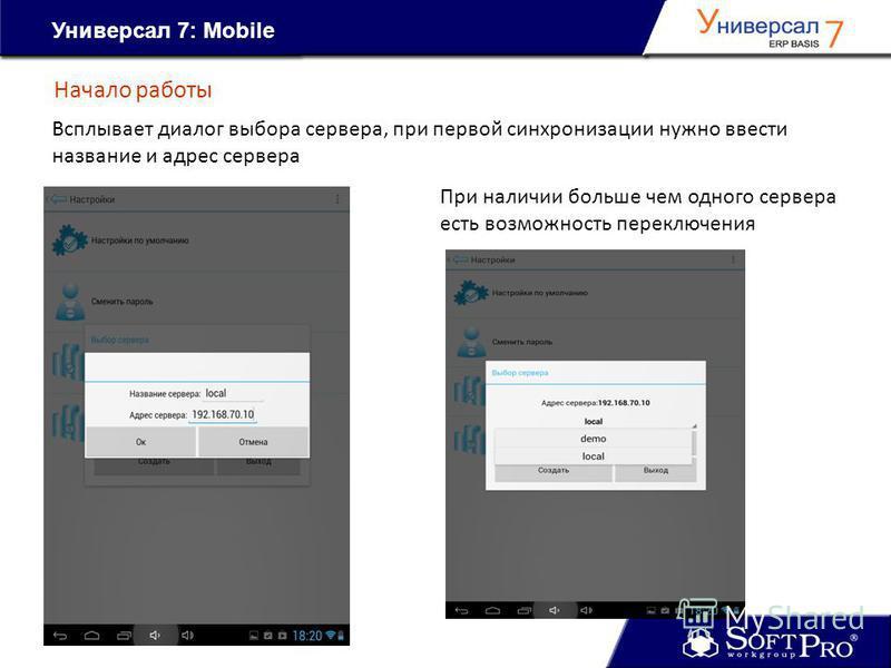 Универсал 7: Mobile Начало работы Всплывает диалог выбора сервера, при первой синхронизации нужно ввести название и адрес сервера При наличии больше чем одного сервера есть возможность переключения