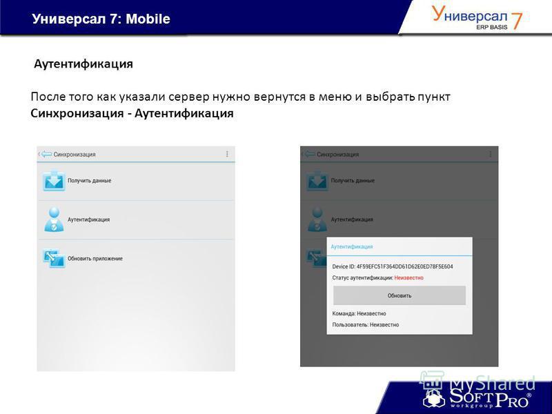 Универсал 7: Mobile После того как указали сервер нужно вернутся в меню и выбрать пункт Синхронизация - Аутентификация Аутентификация