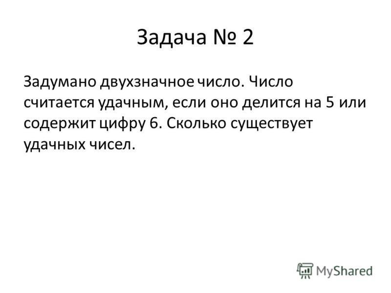 Задача 2 Задумано двухзначное число. Число считается удачным, если оно делится на 5 или содержит цифру 6. Сколько существует удачных чисел.