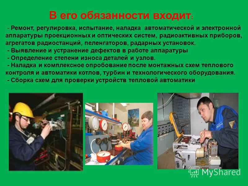 В его обязанности входит : - Ремонт, регулировка, испытание, наладка автоматической и электронной аппаратуры проекционных и оптических систем, радиоактивных приборов, агрегатов радиостанций, пеленгаторов, радарных установок. - Выявление и устранение