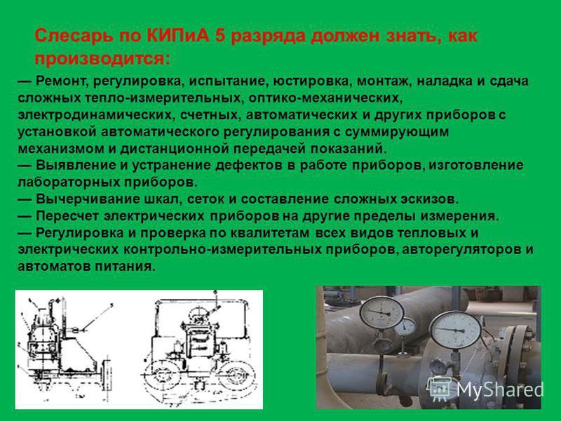 Слесарь по КИПиА 5 разряда должен знать, как производится: - Ремонт, регулировка, испытание, юстировка, монтаж, наладка и сдача сложных тепло-измерительных, оптико-механических, электродинамических, счетных, автоматических и других приборов с установ