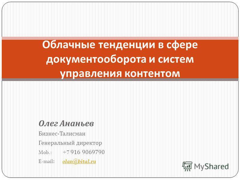 Олег Ананьев Бизнес - Талисман Генеральный директор Mob.:+7 916 9069790 E-mail:olan@bital.ruolan@bital.ru Облачные тенденции в сфере документооборота и систем управления контентом