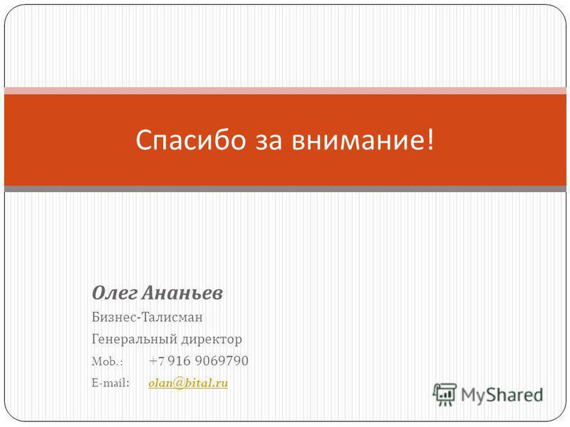 Олег Ананьев Бизнес - Талисман Генеральный директор Mob.:+7 916 9069790 E-mail:olan@bital.ruolan@bital.ru Спасибо за внимание !