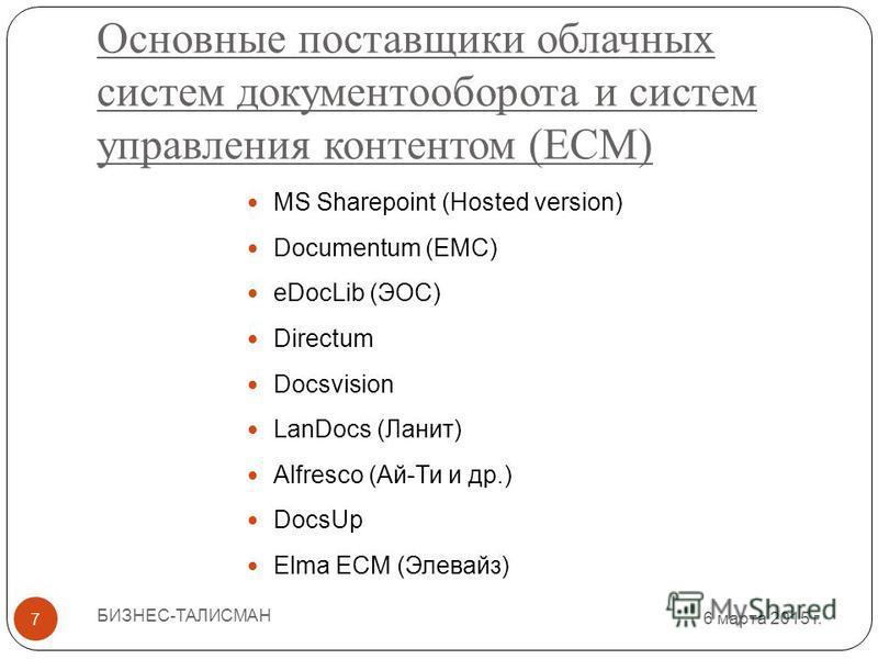 6 марта 2015 г. 6 марта 2015 г. 6 марта 2015 г. 6 марта 2015 г. 6 марта 2015 г. 7 Основные поставщики облачных систем документооборота и систем управления контентом (ECM) БИЗНЕС-ТАЛИСМАН MS Sharepoint (Hosted version) Documentum (EMC) eDocLib (ЭОС) D