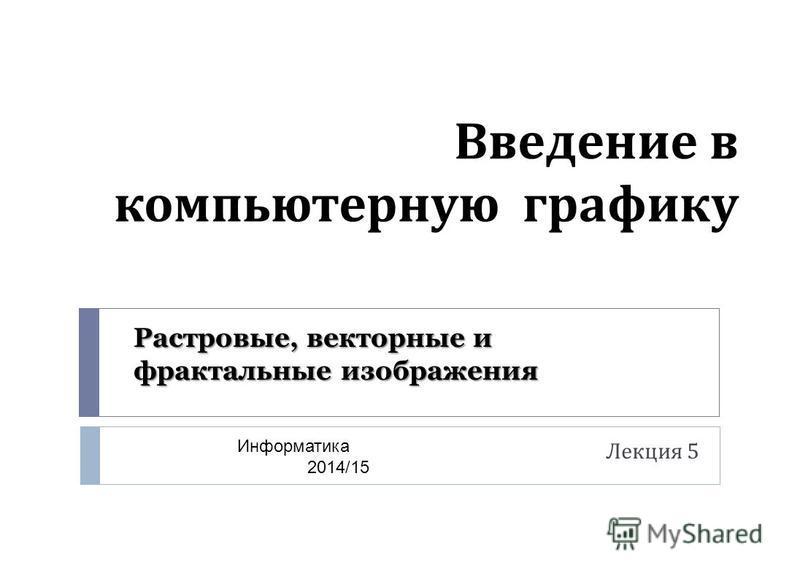Введение в компьютерную графику Лекция 5 Информатика 2014/15 Растровые, векторные и фрактальные изображения