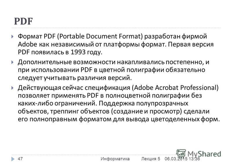 PDF 06.03.2015 13:37 Информатика Лекция 5 47 Формат PDF (Portable Document Format) разработан фирмой Adobe как независимый от платформы формат. Первая версия PDF появилась в 1993 году. Дополнительные возможности накапливались постепенно, и при исполь