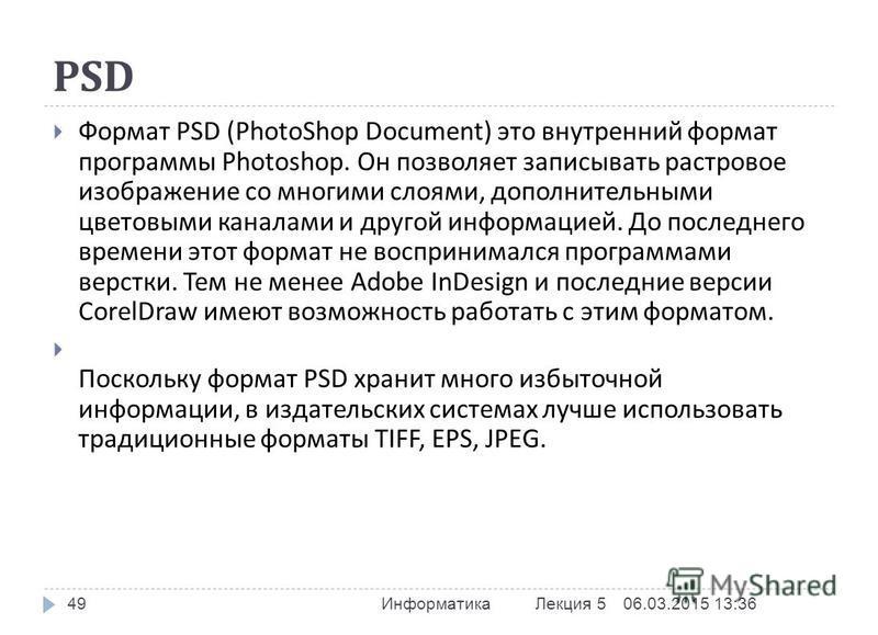 PSD 06.03.2015 13:37 Информатика Лекция 5 49 Формат PSD (PhotoShop Document) это внутренний формат программы Photoshop. Он позволяет записывать растровое изображение со многими слоями, дополнительными цветовыми каналами и другой информацией. До после