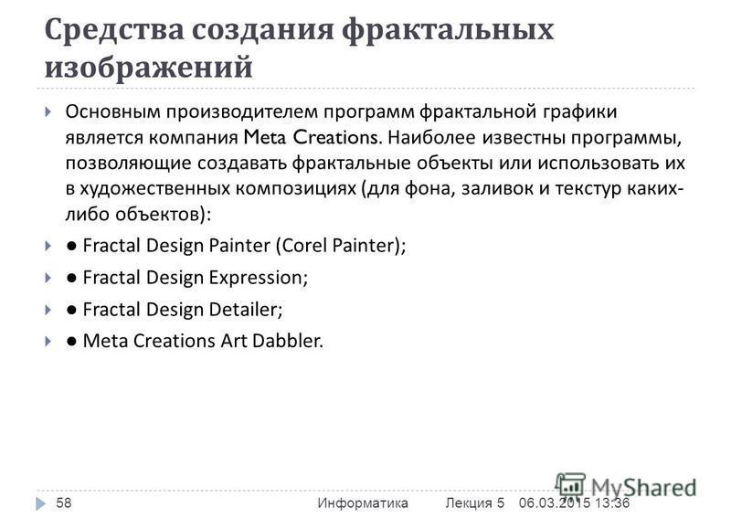 Средства создания фрактальных изображений Основным производителем программ фрактальной графики является компания Meta Creations. Наиболее известны программы, позволяющие создавать фрактальные объекты или использовать их в художественных композициях (
