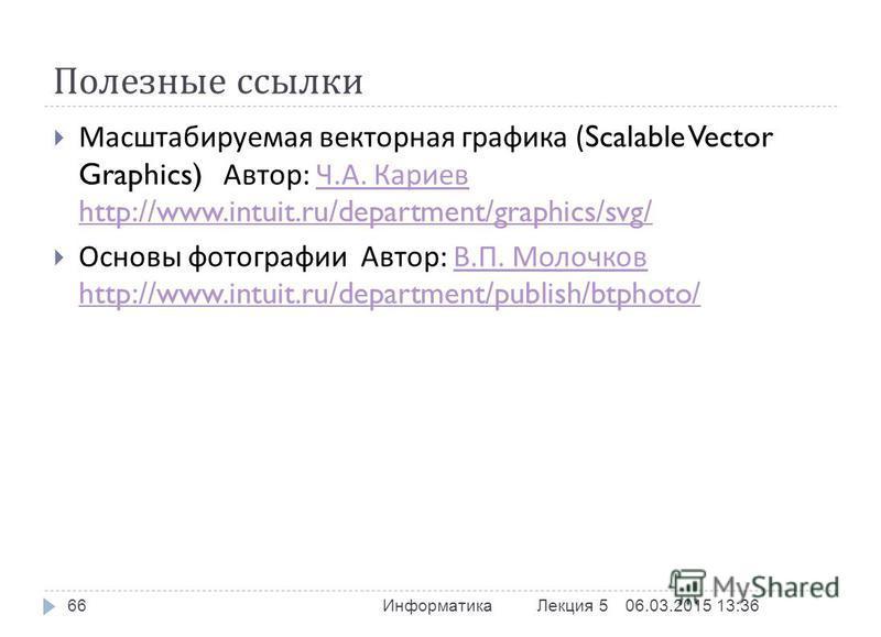 Полезные ссылки 06.03.2015 13:37 Информатика Лекция 5 66 Масштабируемая векторная графика (Scalable Vector Graphics) Автор : Ч. А. Кариев http://www.intuit.ru/department/graphics/svg/ Ч. А. Кариев http://www.intuit.ru/department/graphics/svg/ Основы