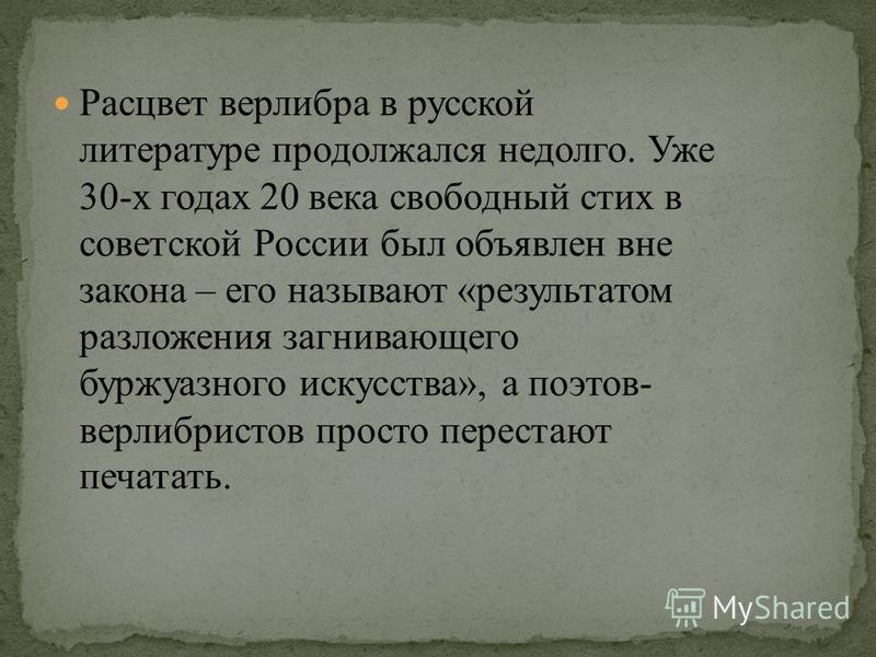 Расцвет верлибра в русской литературе продолжался недолго. Уже 30-х годах 20 века свободный стих в советской России был объявлен вне закона – его называют «результатом разложения загнивающего буржуазного искусства», а поэтов- верлибристов просто пере