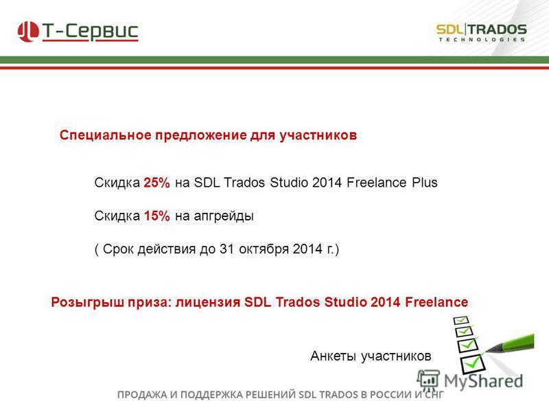 Специальное предложение для участников Скидка 25% на SDL Trados Studio 2014 Freelance Plus Скидка 15% на апгрейды ( Срок действия до 31 октября 2014 г.) Розыгрыш приза: лицензия SDL Trados Studio 2014 Freelance Анкеты участников