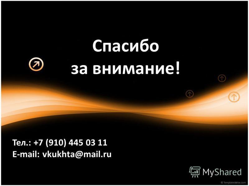Спасибо за внимание! Тел.: +7 (910) 445 03 11 E-mail: vkukhta@mail.ru