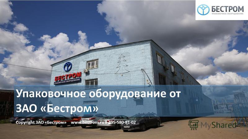 Упаковочное оборудование от ЗАО «Бестром» Copyright ЗАО «Бестром» www.bestrom.ru 8-495-580-81-02