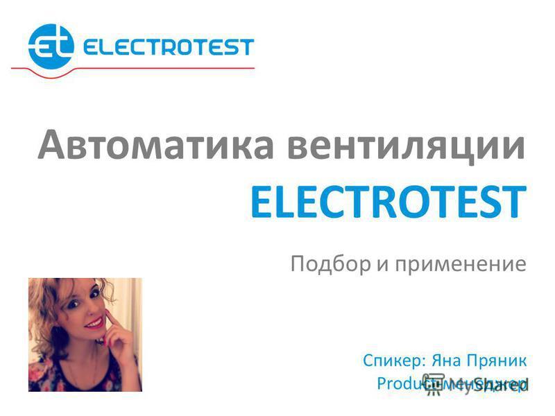 Спикер: Яна Пряник Product-менеджер Подбор и применение Автоматика вентиляции ELECTROTEST