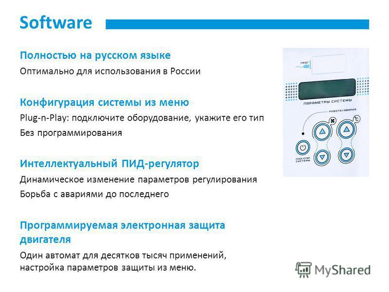 Software Полностью на русском языке Оптимально для использования в России Конфигурация системы из меню Plug-n-Play: подключите оборудование, укажите его тип Без программирования Интеллектуальный ПИД-регулятор Динамическое изменение параметров регулир