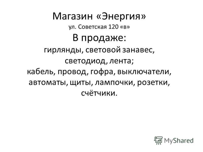 Магазин «Энергия» ул. Советская 120 «в» В продаже: гирлянды, световой занавес, светодиод, лента; кабель, провод, гофра, выключатели, автоматы, щиты, лампочки, розетки, счётчики.