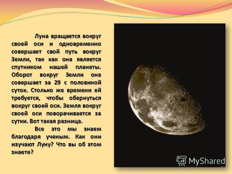 Луна вращается вокруг своей оси и одновременно совершает свой путь вокруг Земли, так как она является спутником нашей планеты. Оборот вокруг Земли она совершает за 29 с половиной суток. Столько же времени ей требуется, чтобы обернуться вокруг своей о