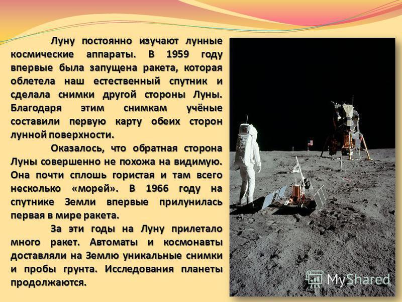 Луну постоянно изучают лунные космические аппараты. В 1959 году впервые была запущена ракета, которая облетела наш естественный спутник и сделала снимки другой стороны Луны. Благодаря этим снимкам учёные составили первую карту обеих сторон лунной пов