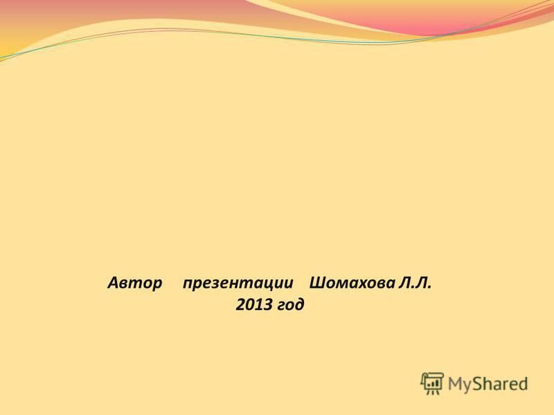 Автор презентации Шомахова Л.Л. 2013 год