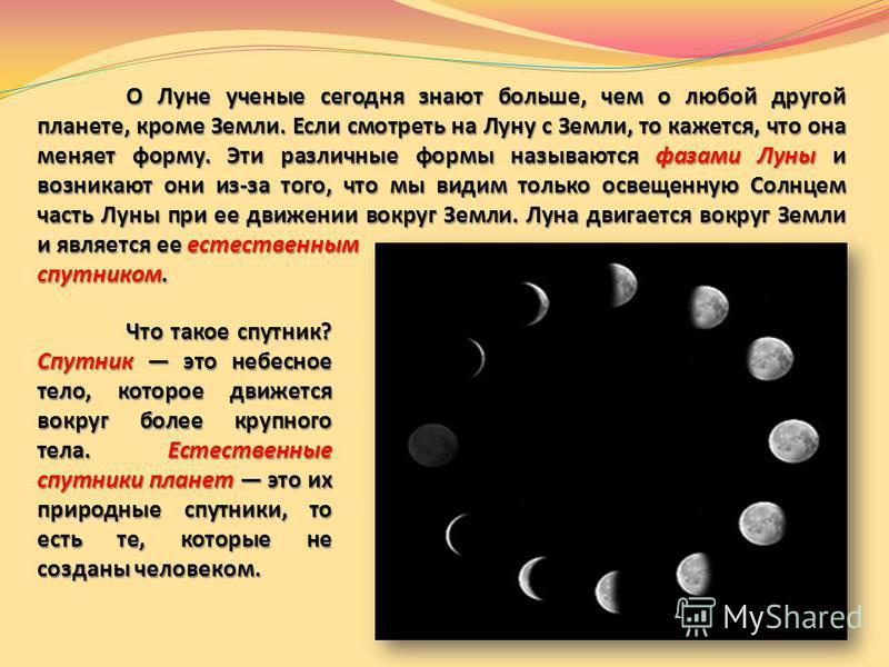 О Луне ученые сегодня знают больше, чем о любой другой планете, кроме Земли. Если смотреть на Луну с Земли, то кажется, что она меняет форму. Эти различные формы называются фазами Луны и возникают они из-за того, что мы видим только освещенную Солнце