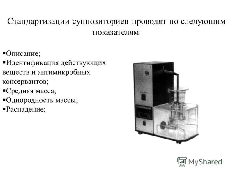 Стандартизации суппозиториев проводят по следующим показателям : Описание; Идентификация действующих веществ и антимикробных консервантов; Средняя масса; Однородность массы; Распадение;