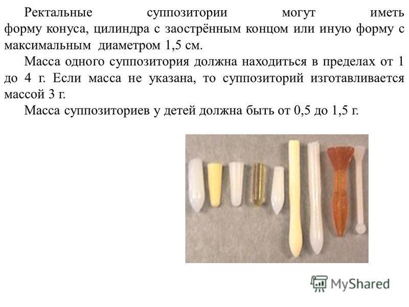 Ректальные суппозитории могут иметь форму конуса, цилиндра с заострённым концом или иную форму с максимальным диаметром 1,5 см. Масса одного суппозитория должна находиться в пределах от 1 до 4 г. Если масса не указана, то суппозиторий изготавливается