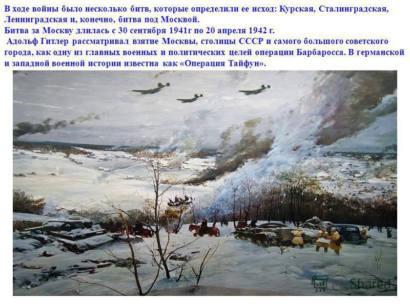 В ходе войны было несколько битв, которые определили ее исход: Курская, Сталинградская, Ленинградская и, конечно, битва под Москвой. Битва за Москву длилась с 30 сентября 1941 г по 20 апреля 1942 г. Адольф Гитлер рассматривал взятие Москвы, столицы С