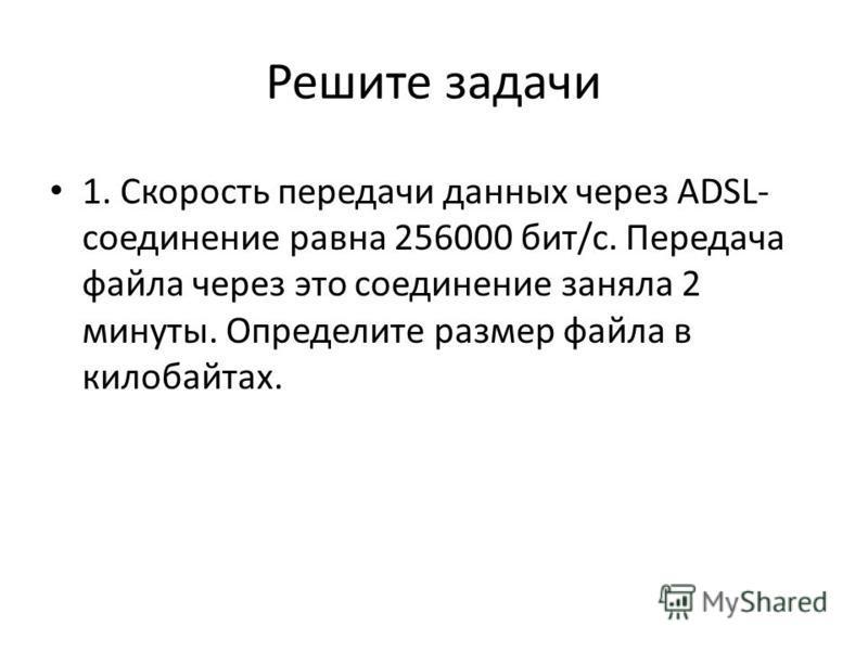 Решите задачи 1. Скорость передачи данных через ADSL- соединение равна 256000 бит/c. Передача файла через это соединение заняла 2 минуты. Определите размер файла в килобайтах.