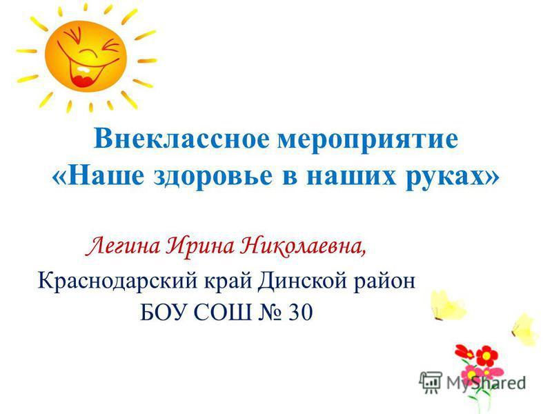 Внеклассное мероприятие «Наше здоровье в наших руках» Легина Ирина Николаевна, Краснодарский край Динской район БОУ СОШ 30