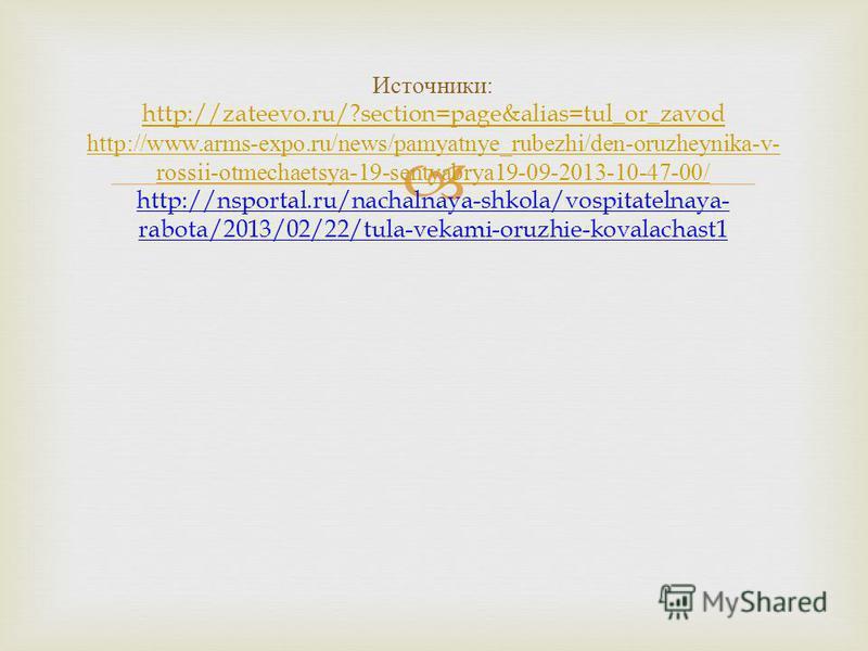 Источники : http://zateevo.ru/?section=page&alias=tul_or_zavod http://www.arms-expo.ru/news/pamyatnye_rubezhi/den-oruzheynika-v- rossii-otmechaetsya-19-sentyabrya19-09-2013-10-47-00/ http://nsportal.ru/nachalnaya-shkola/vospitatelnaya- rabota/2013/02