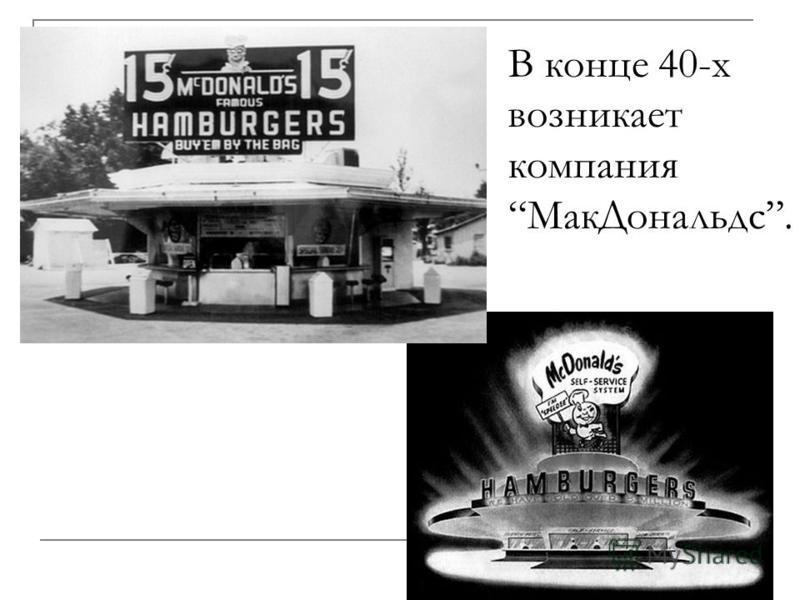 В конце 40-х возникает компания Мак Дональдс.