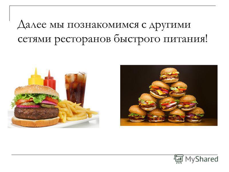 Далее мы познакомимся с другими сетями ресторанов быстрого питания!