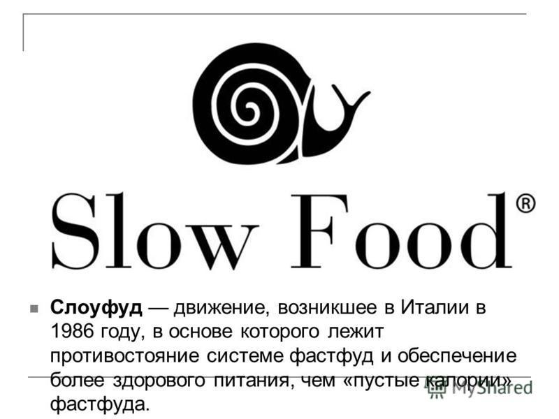 Слоуфуд движение, возникшее в Италии в 1986 году, в основе которого лежит противостояние системе фастфуд и обеспечение более здорового питания, чем «пустые калории» фастфуда.