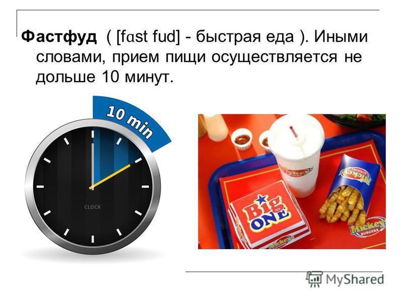 Фастфуд ( [f ɑ st fud] - быстрая еда ). Иными словами, прием пищи осуществляется не дольше 10 минут.