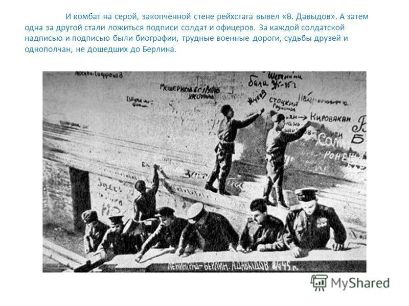 И комбат на серой, закопченной стене рейхстага вывел «В. Давыдов». А затем одна за другой стали ложиться подписи солдат и офицеров. За каждой солдатской надписью и подписью были биографии, трудные военные дороги, судьбы друзей и однополчан, не дошедш
