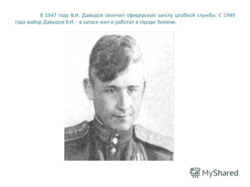 В 1947 году В.И. Давыдов окончил офицерскую школу штабной службы. С 1949 года майор Давыдов В.И. - в запасе жил и работал в городе Тюмени.