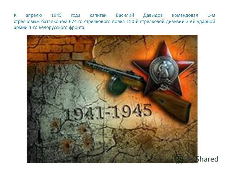 К апрелю 1945 года капитан Василий Давыдов командовал 1-м стрелковым батальоном 674-го стрелкового полка 150-й стрелковой дивизии 3-ей ударной армии 1-го Белорусского фронта.