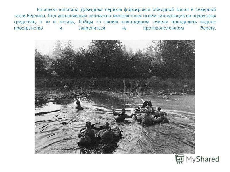 Батальон капитана Давыдова первым форсировал обводной канал в северной части Берлина. Под интенсивным автоматно-минометным огнем гитлеровцев на подручных средствах, а то и вплавь, бойцы со своим командиром сумели преодолеть водное пространство и закр