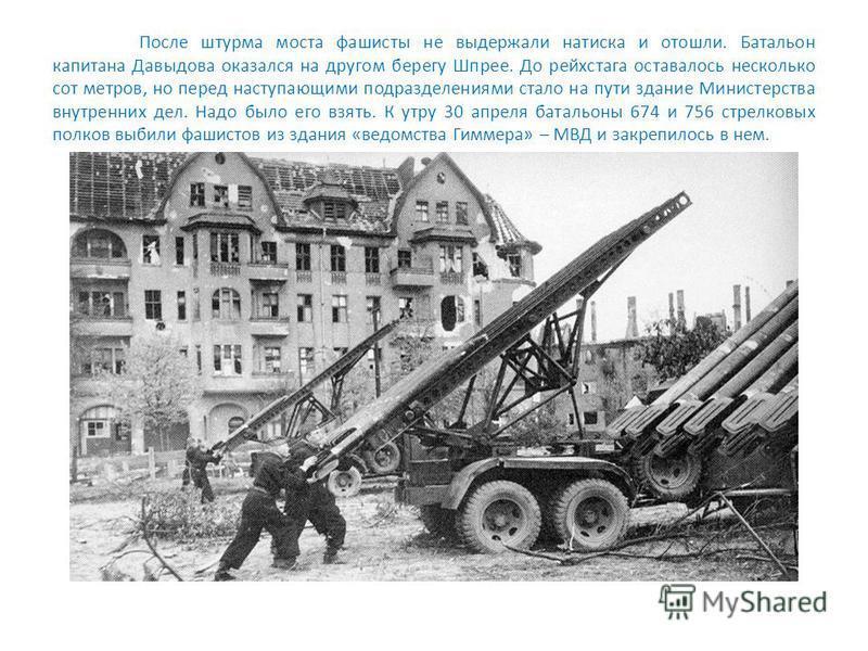 После штурма моста фашисты не выдержали натиска и отошли. Батальон капитана Давыдова оказался на другом берегу Шпрее. До рейхстага оставалось несколько сот метров, но перед наступающими подразделениями стало на пути здание Министерства внутренних дел