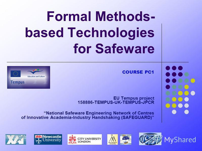 Formal Methods- based Technologies for Safeware COURSE PC1 EU Tempus project 158886-TEMPUS-UK-TEMPUS-JPCR National Safeware Engineering Network of Centres of Innovative Academia-Industry Handshaking (SAFEGUARD)